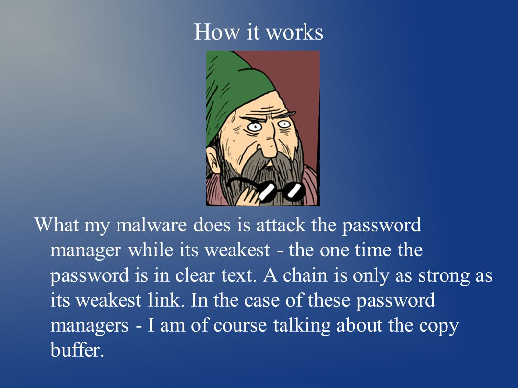 How it works What my malware does is attack the password manager while its weakest - the one time the password is in clear text.