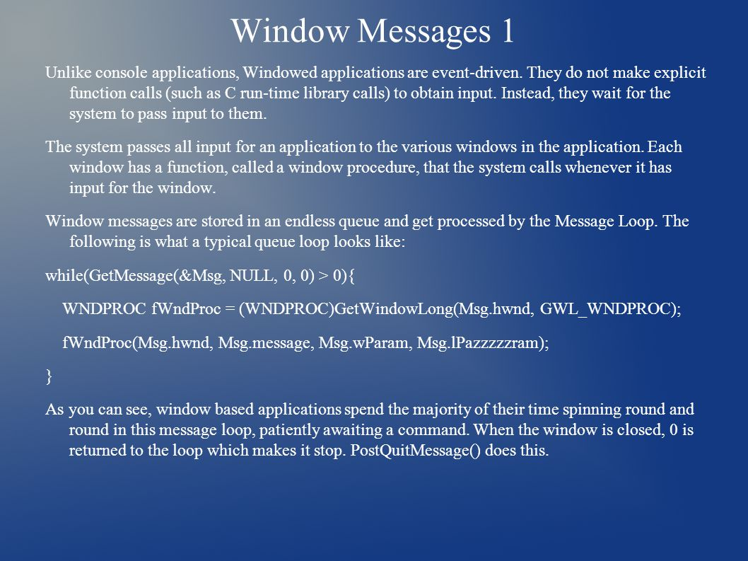 Window Messages 1 Unlike console applications, Windowed applications are event-driven. They do not make explicit function calls (such as C run-time li