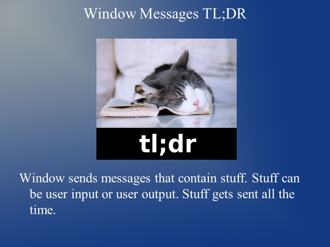 Window Messages TL;DR Window sends messages that contain stuff. Stuff can be user input or user output. Stuff gets sent all the time.