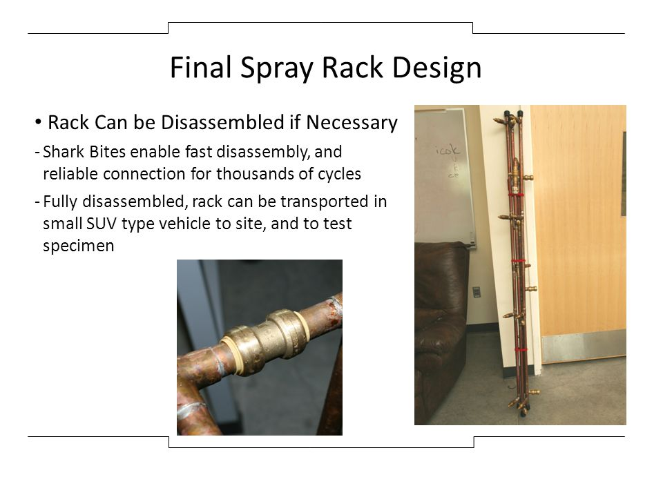 Final Spray Rack Design Rack Can be Disassembled if Necessary -Shark Bites enable fast disassembly, and reliable connection for thousands of cycles -F