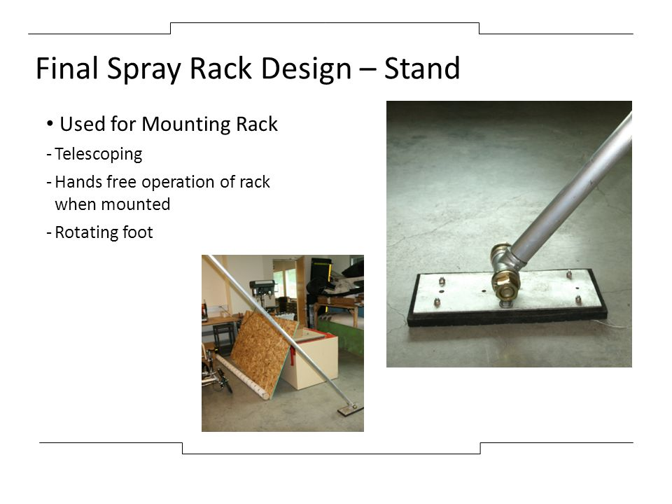 Final Spray Rack Design – Stand Used for Mounting Rack -Telescoping -Hands free operation of rack when mounted -Rotating foot