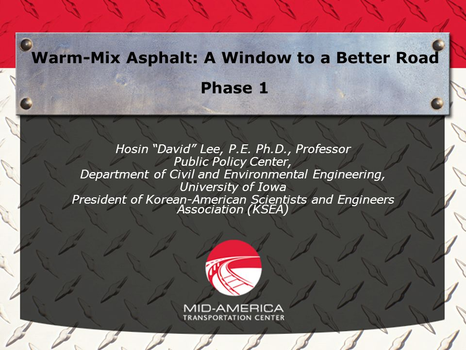 Warm-Mix Asphalt: A Window to a Better Road Phase 1 Hosin David Lee, P.E. Ph.D., Professor Public Policy Center, Department of Civil and Environmental