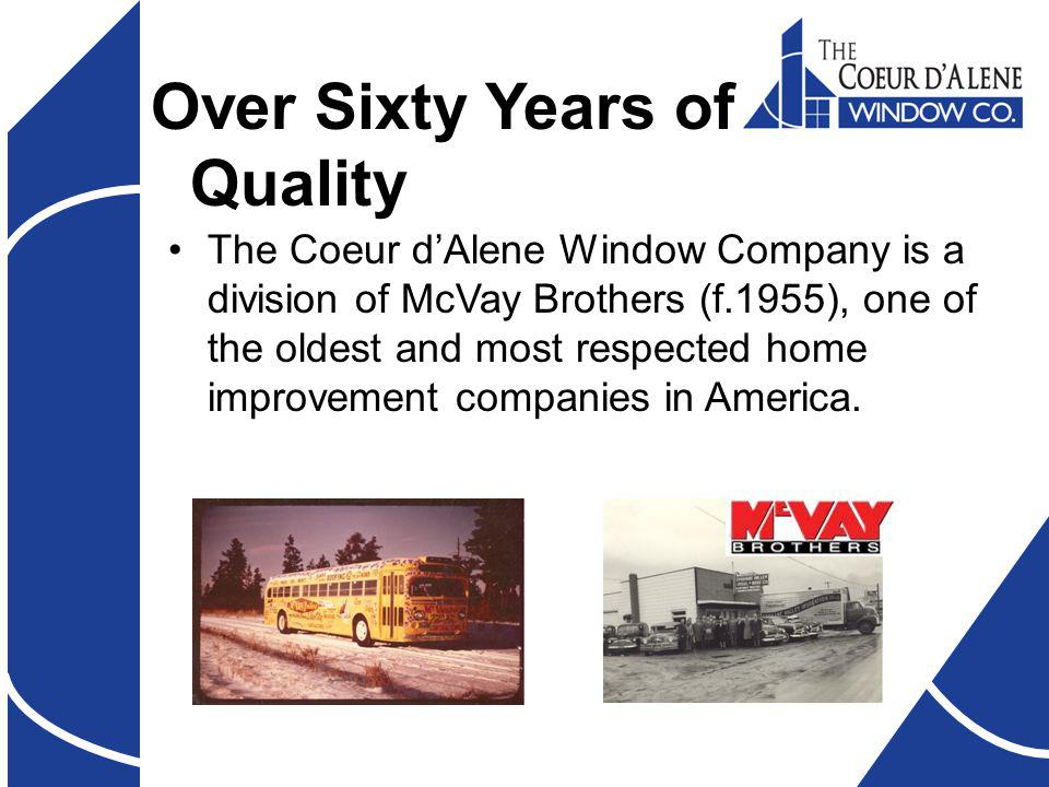 Over Sixty Years of Quality The Coeur dAlene Window Company is a division of McVay Brothers (f.1955), one of the oldest and most respected home improvement companies in America.