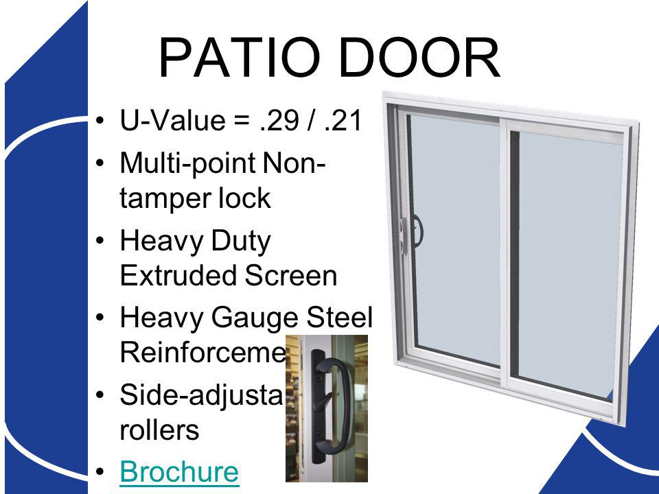 PATIO DOOR U-Value =.29 /.21 Multi-point Non- tamper lock Heavy Duty Extruded Screen Heavy Gauge Steel Reinforcement Side-adjustable rollers Brochure