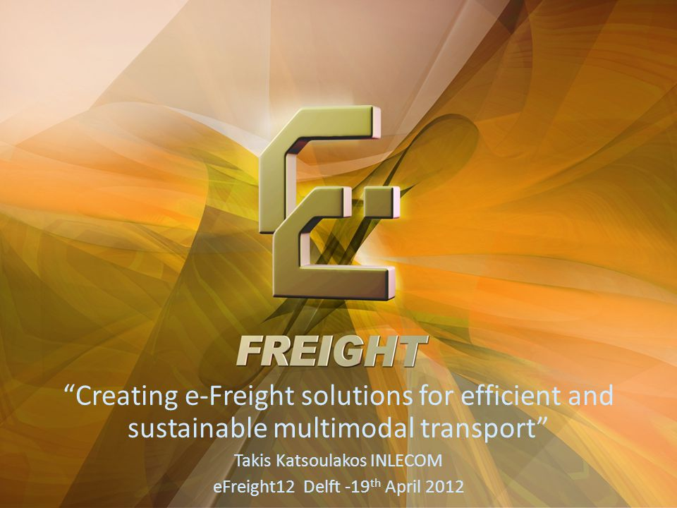 Creating e-Freight solutions for efficient and sustainable multimodal transport Takis Katsoulakos INLECOM eFreight12 Delft -19 th April 2012