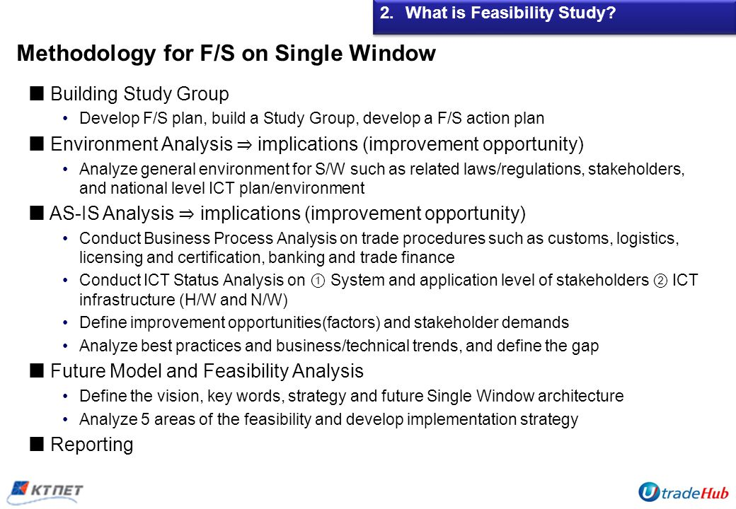 Methodology for F/S on Single Window Building Study Group Develop F/S plan, build a Study Group, develop a F/S action plan Environment Analysis implications (improvement opportunity) Analyze general environment for S/W such as related laws/regulations, stakeholders, and national level ICT plan/environment AS-IS Analysis implications (improvement opportunity) Conduct Business Process Analysis on trade procedures such as customs, logistics, licensing and certification, banking and trade finance Conduct ICT Status Analysis on System and application level of stakeholders ICT infrastructure (H/W and N/W) Define improvement opportunities(factors) and stakeholder demands Analyze best practices and business/technical trends, and define the gap Future Model and Feasibility Analysis Define the vision, key words, strategy and future Single Window architecture Analyze 5 areas of the feasibility and develop implementation strategy Reporting 2.What is Feasibility Study