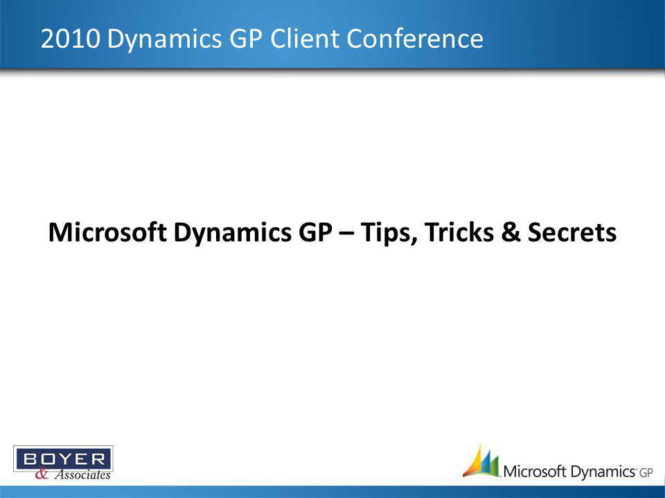2010 Dynamics GP Client Conference Microsoft Dynamics GP – Tips, Tricks & Secrets