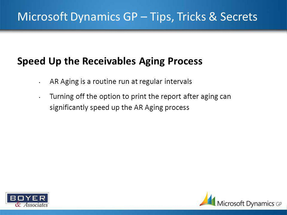 Microsoft Dynamics GP – Tips, Tricks & Secrets Speed Up the Receivables Aging Process AR Aging is a routine run at regular intervals Turning off the o