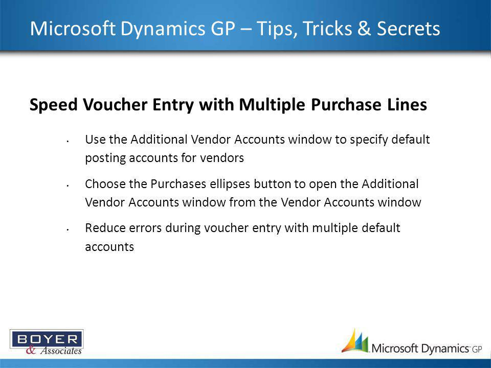 Microsoft Dynamics GP – Tips, Tricks & Secrets Speed Voucher Entry with Multiple Purchase Lines Use the Additional Vendor Accounts window to specify d
