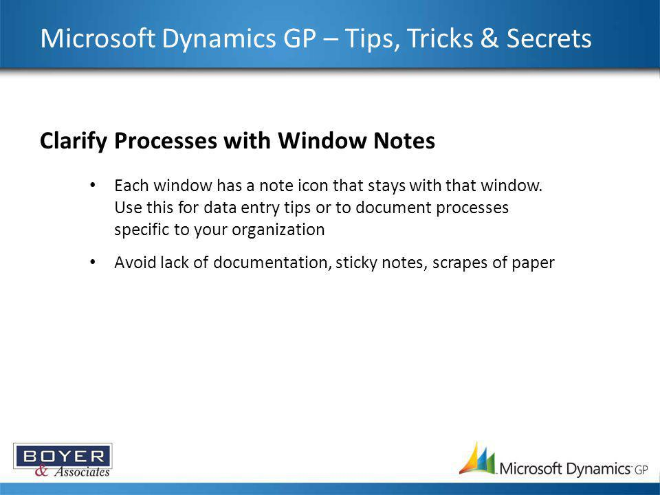 Microsoft Dynamics GP – Tips, Tricks & Secrets Clarify Processes with Window Notes Each window has a note icon that stays with that window. Use this f