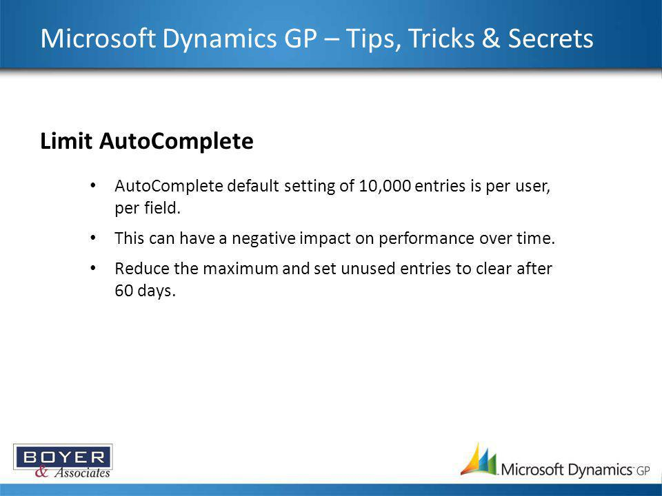 Microsoft Dynamics GP – Tips, Tricks & Secrets Limit AutoComplete AutoComplete default setting of 10,000 entries is per user, per field. This can have