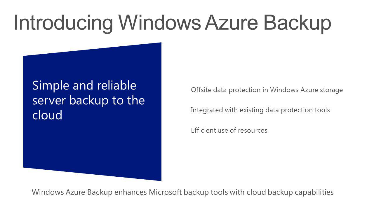 Simple and reliableserver backup to thecloud Offsite data protection in Windows Azure storage Integrated with existing data protection tools Efficient use of resources