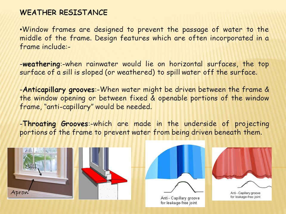 WEATHER RESISTANCE Window frames are designed to prevent the passage of water to the middle of the frame. Design features which are often incorporated