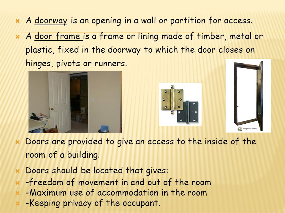 A doorway is an opening in a wall or partition for access. A door frame is a frame or lining made of timber, metal or plastic, fixed in the doorway to