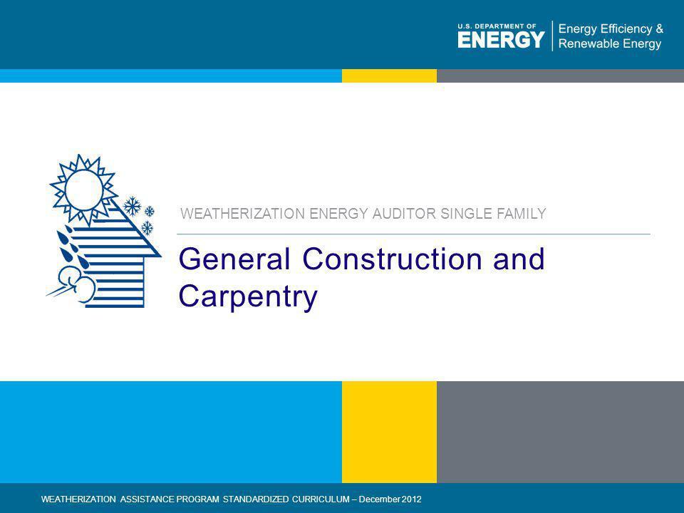 1   WEATHERIZATION ASSISTANCE PROGRAM STANDARDIZED CURRICULUM – December 2012eere.energy.gov General Construction and Carpentry WEATHERIZATION ASSISTA