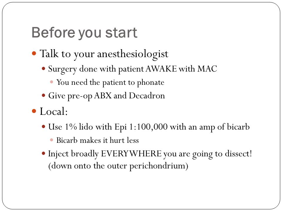 Before you start Talk to your anesthesiologist Surgery done with patient AWAKE with MAC You need the patient to phonate Give pre-op ABX and Decadron L