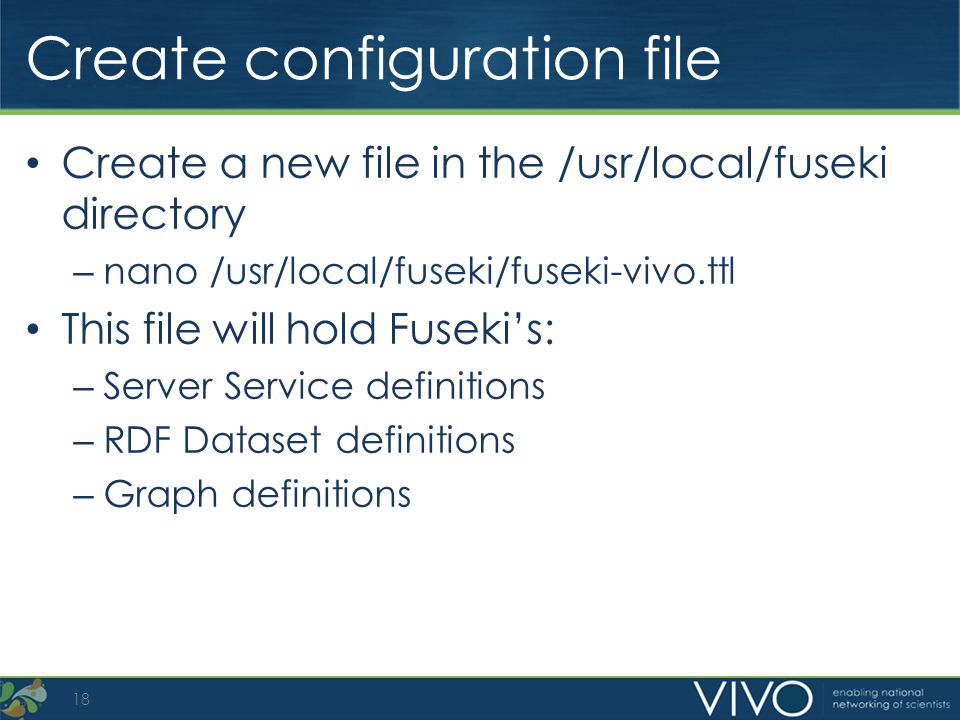 Create configuration file Create a new file in the /usr/local/fuseki directory – nano /usr/local/fuseki/fuseki-vivo.ttl This file will hold Fusekis: –