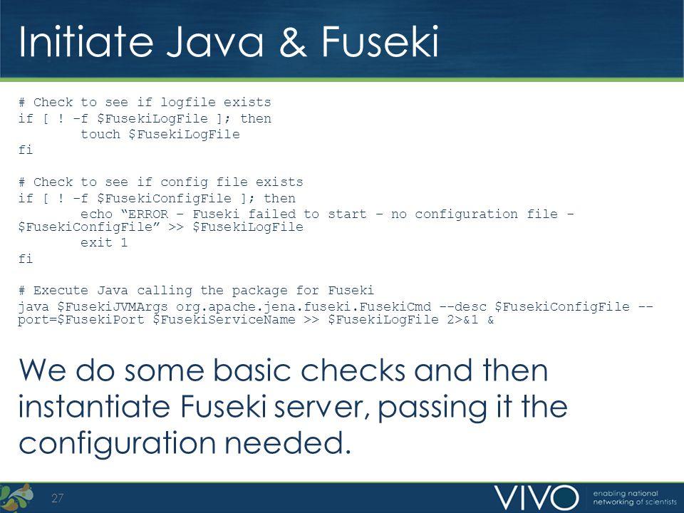 Initiate Java & Fuseki # Check to see if logfile exists if [ ! -f $FusekiLogFile ]; then touch $FusekiLogFile fi # Check to see if config file exists