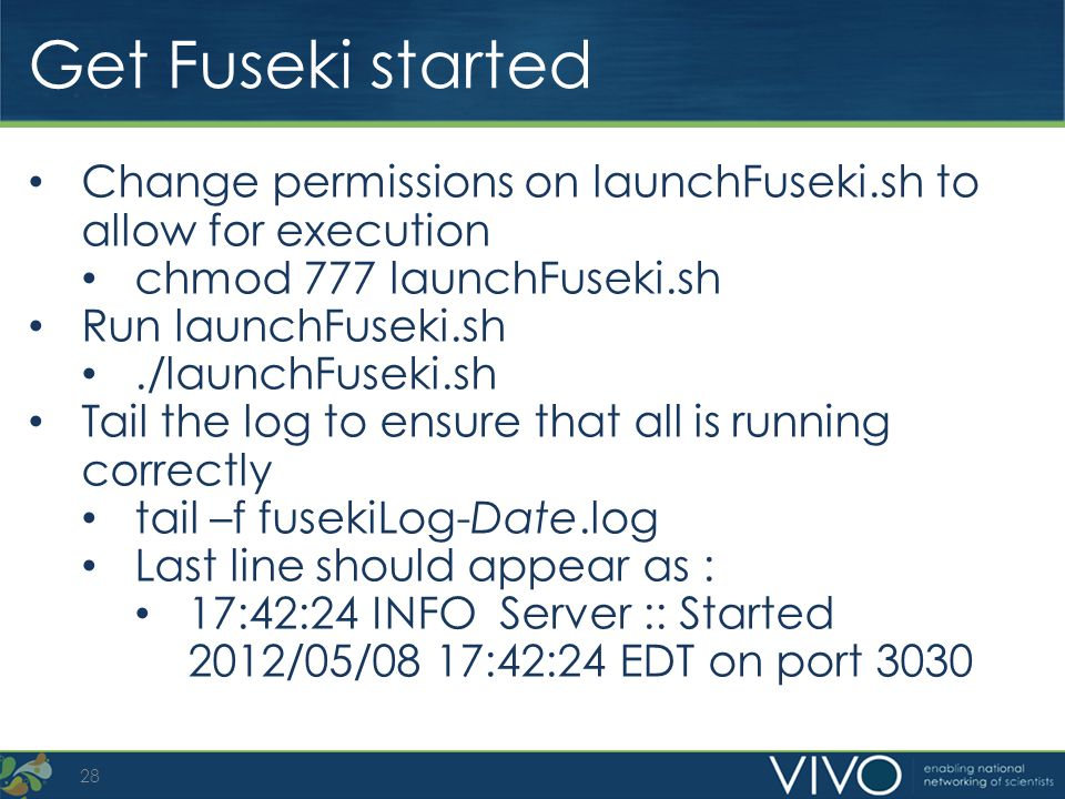 Get Fuseki started 28 Change permissions on launchFuseki.sh to allow for execution chmod 777 launchFuseki.sh Run launchFuseki.sh./launchFuseki.sh Tail