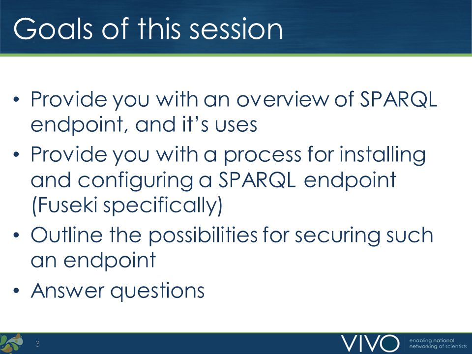 Goals of this session Provide you with an overview of SPARQL endpoint, and its uses Provide you with a process for installing and configuring a SPARQL