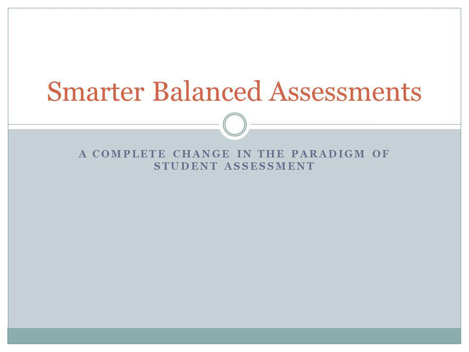 A COMPLETE CHANGE IN THE PARADIGM OF STUDENT ASSESSMENT Smarter Balanced Assessments