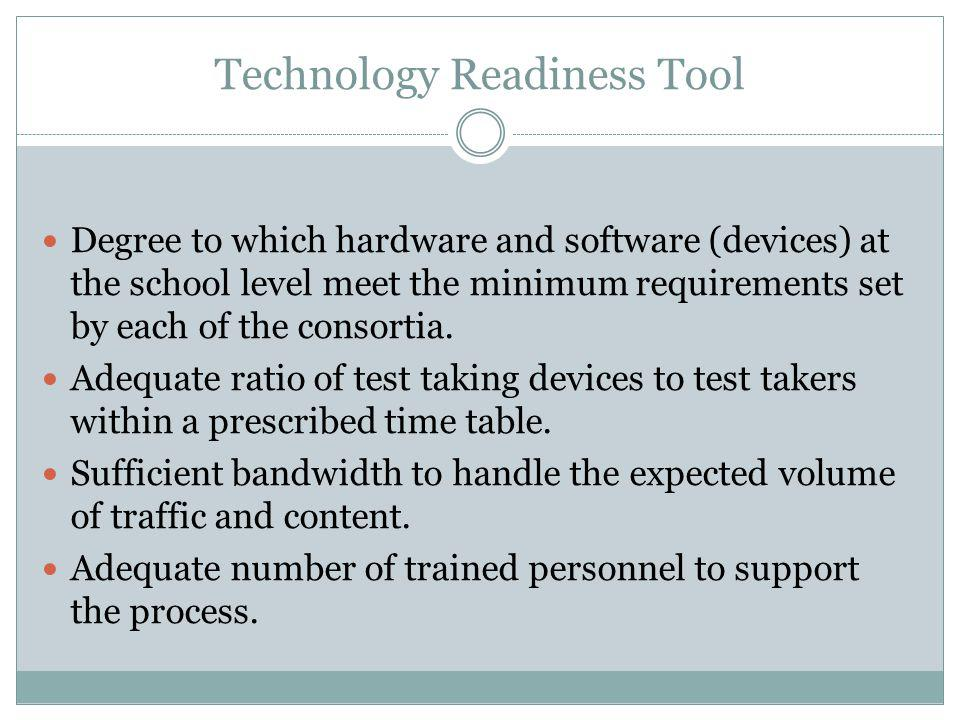 Technology Readiness Tool Degree to which hardware and software (devices) at the school level meet the minimum requirements set by each of the consortia.