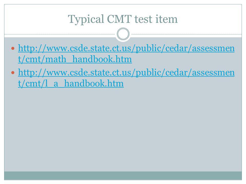 Typical CMT test item http://www.csde.state.ct.us/public/cedar/assessmen t/cmt/math_handbook.htm http://www.csde.state.ct.us/public/cedar/assessmen t/cmt/math_handbook.htm http://www.csde.state.ct.us/public/cedar/assessmen t/cmt/l_a_handbook.htm http://www.csde.state.ct.us/public/cedar/assessmen t/cmt/l_a_handbook.htm