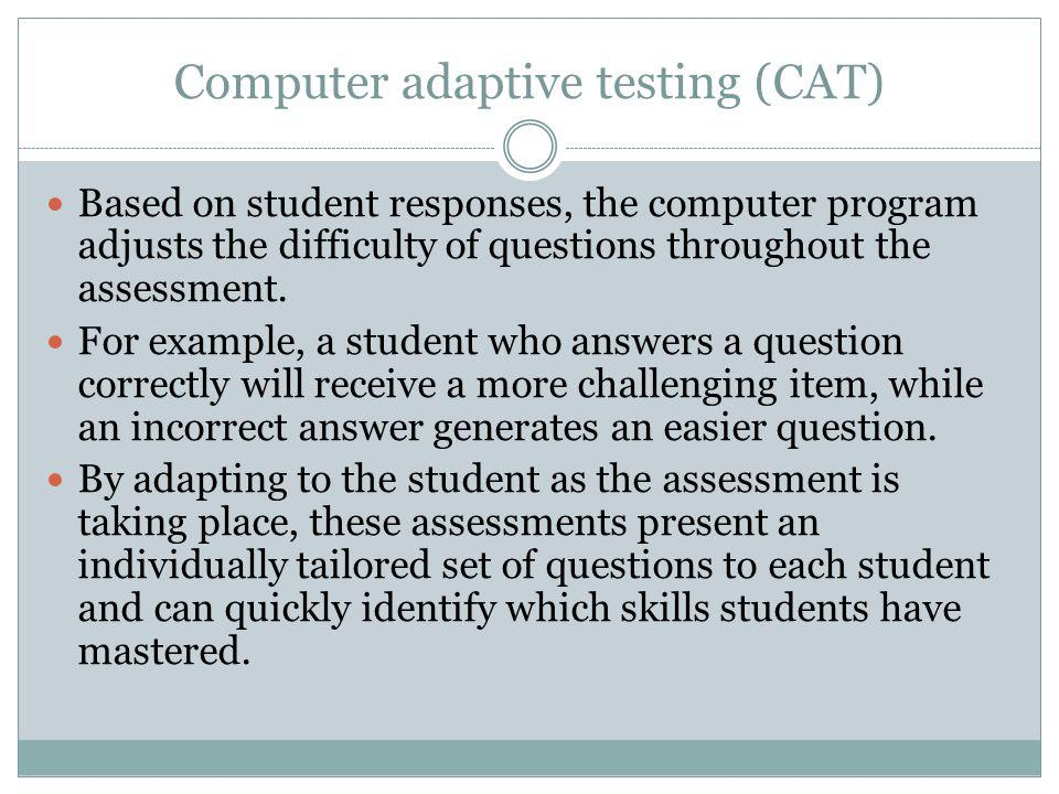 Computer adaptive testing (CAT) Based on student responses, the computer program adjusts the difficulty of questions throughout the assessment.