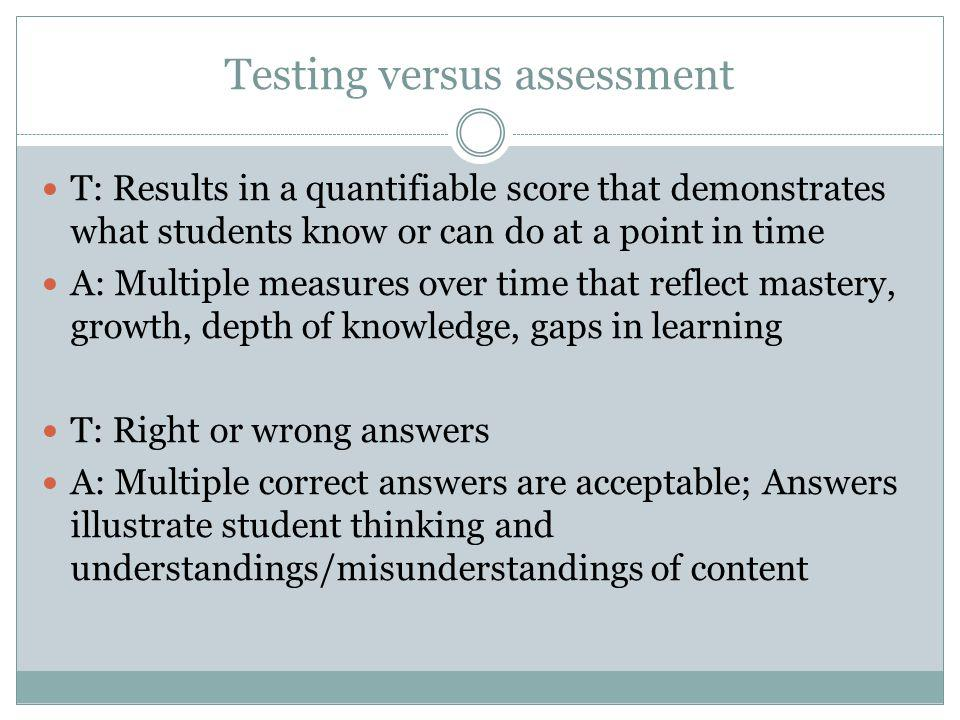 Testing versus assessment T: Results in a quantifiable score that demonstrates what students know or can do at a point in time A: Multiple measures over time that reflect mastery, growth, depth of knowledge, gaps in learning T: Right or wrong answers A: Multiple correct answers are acceptable; Answers illustrate student thinking and understandings/misunderstandings of content