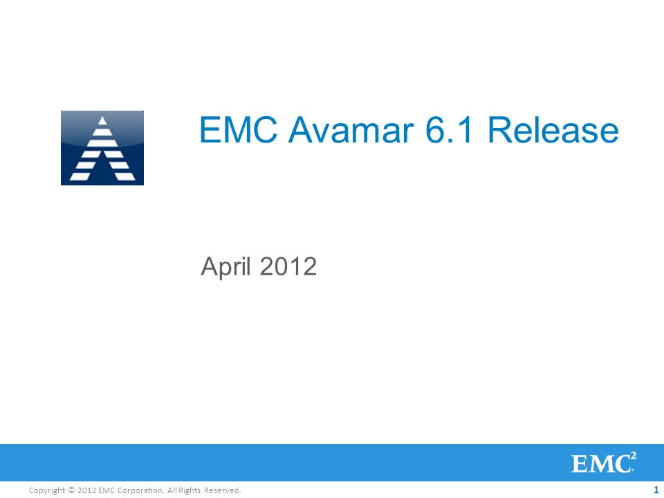 Copyright © 2012 EMC Corporation. All Rights Reserved. 1 EMC Avamar 6.1 Release April 2012