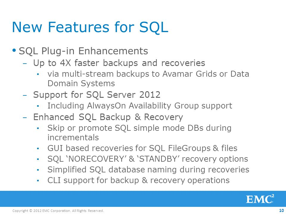 Copyright © 2012 EMC Corporation. All Rights Reserved. 10 New Features for SQL SQL Plug-in Enhancements – Up to 4X faster backups and recoveries via m