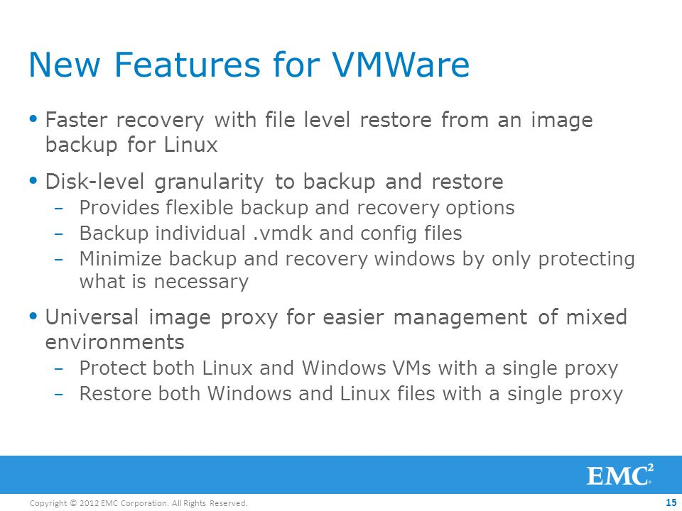 Copyright © 2012 EMC Corporation. All Rights Reserved. 15 New Features for VMWare Faster recovery with file level restore from an image backup for Lin