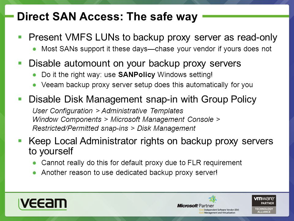 Direct SAN Access: The safe way Present VMFS LUNs to backup proxy server as read-only Most SANs support it these dayschase your vendor if yours does n
