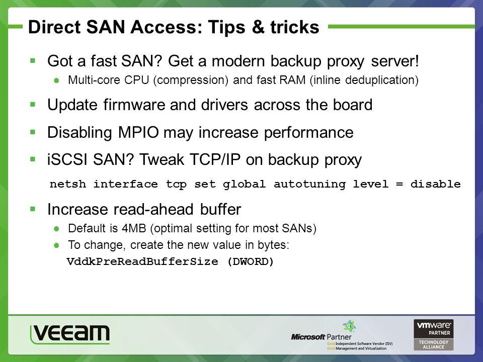 Direct SAN Access: Tips & tricks Got a fast SAN? Get a modern backup proxy server! Multi-core CPU (compression) and fast RAM (inline deduplication) Up