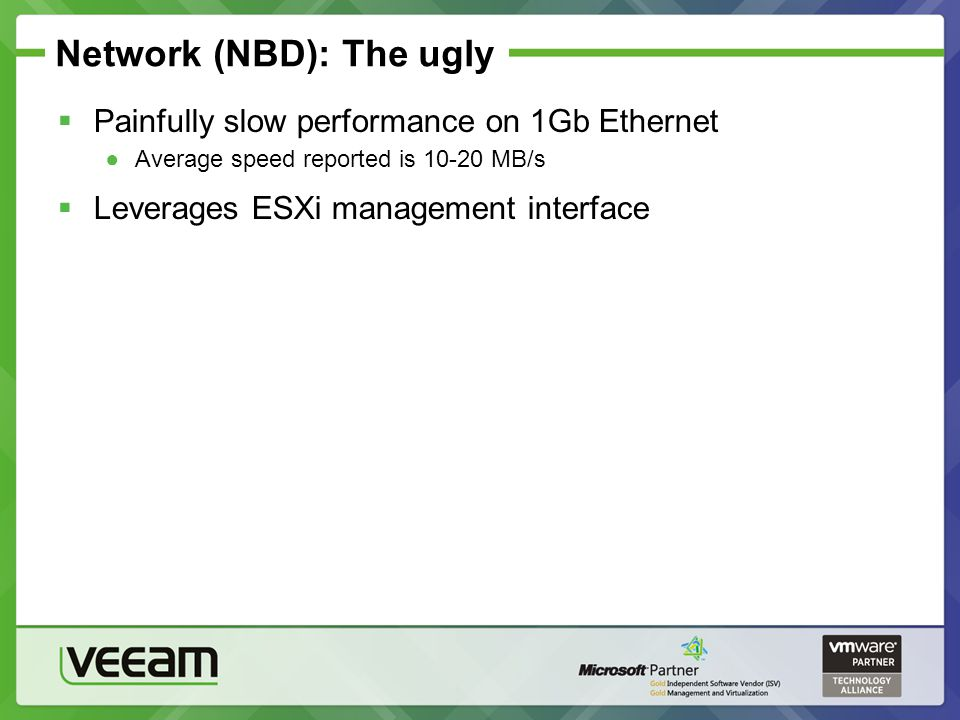 Network (NBD): The ugly Painfully slow performance on 1Gb Ethernet Average speed reported is 10-20 MB/s Leverages ESXi management interface