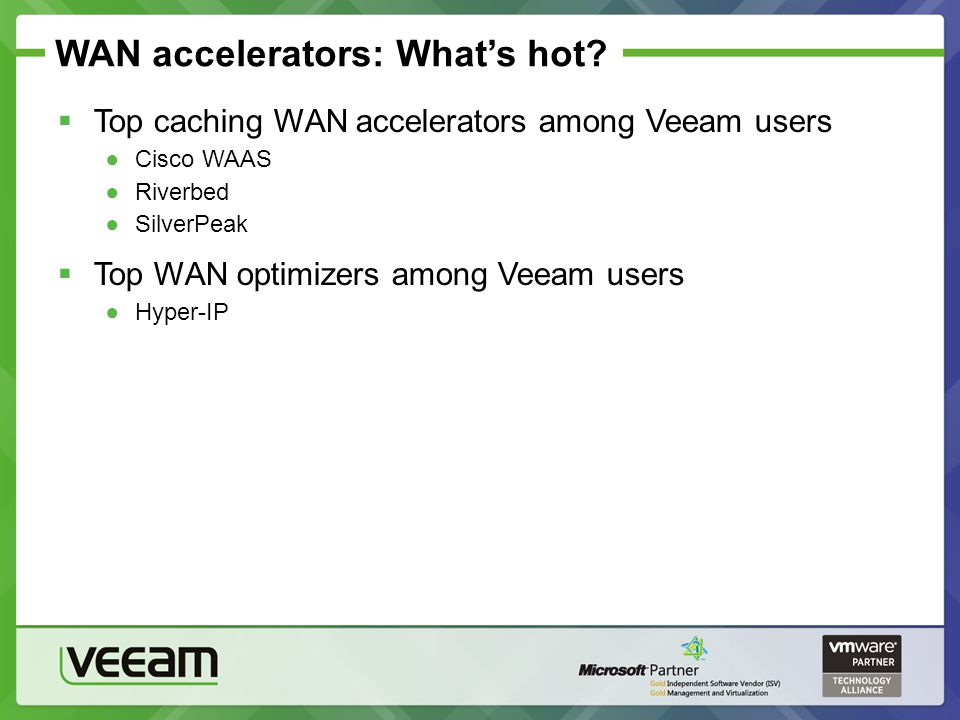 WAN accelerators: Whats hot? Top caching WAN accelerators among Veeam users Cisco WAAS Riverbed SilverPeak Top WAN optimizers among Veeam users Hyper-