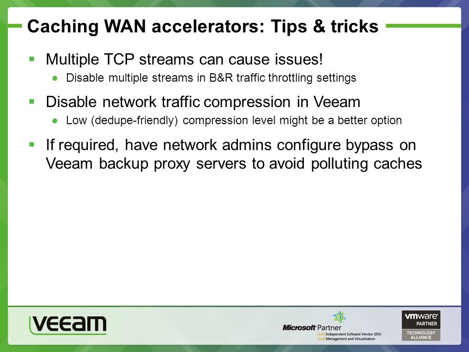 Caching WAN accelerators: Tips & tricks Multiple TCP streams can cause issues! Disable multiple streams in B&R traffic throttling settings Disable net