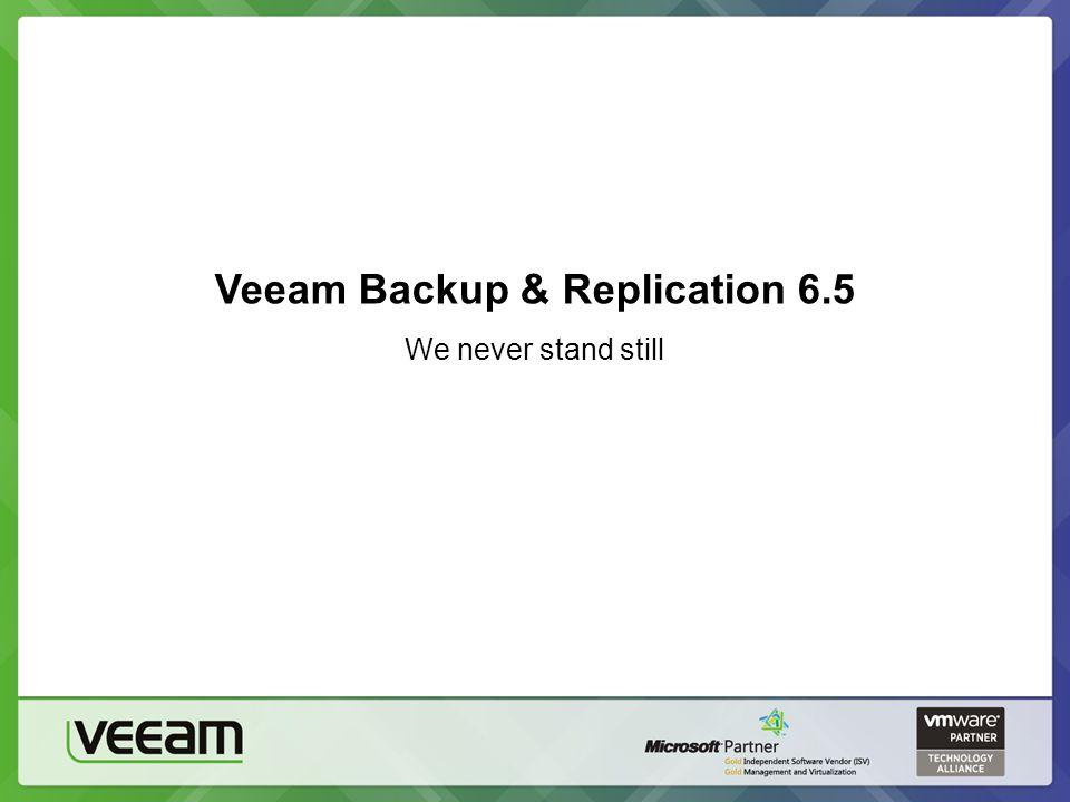 Veeam Backup & Replication 6.5 We never stand still