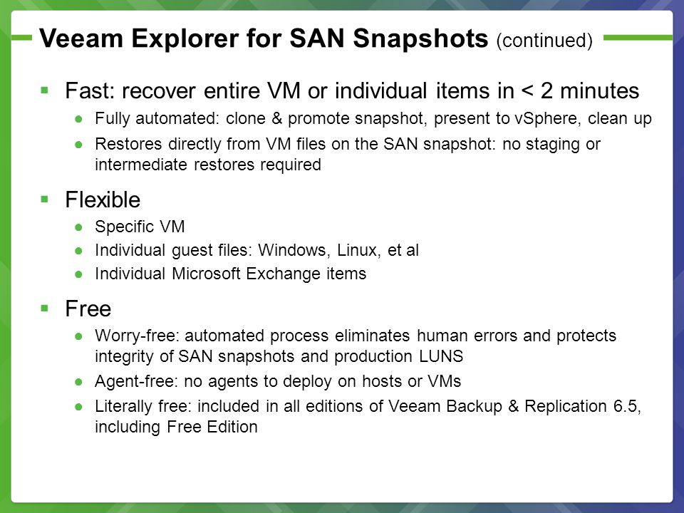 Veeam Explorer for SAN Snapshots (continued) Fast: recover entire VM or individual items in < 2 minutes Fully automated: clone & promote snapshot, pre