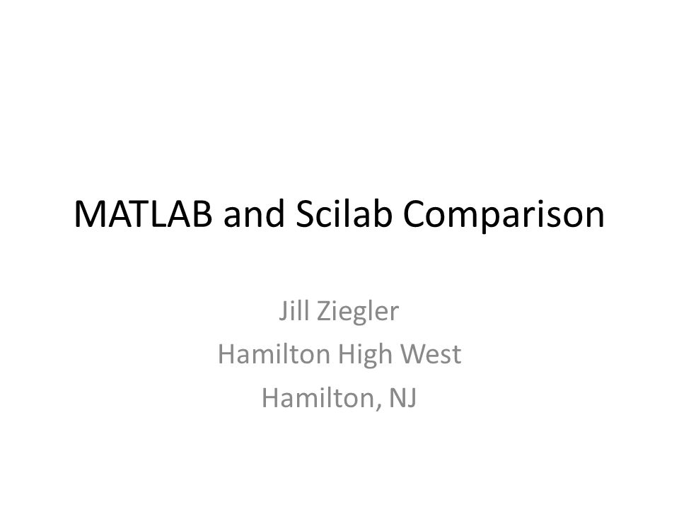 MATLAB and Scilab Comparison Jill Ziegler Hamilton High West Hamilton, NJ