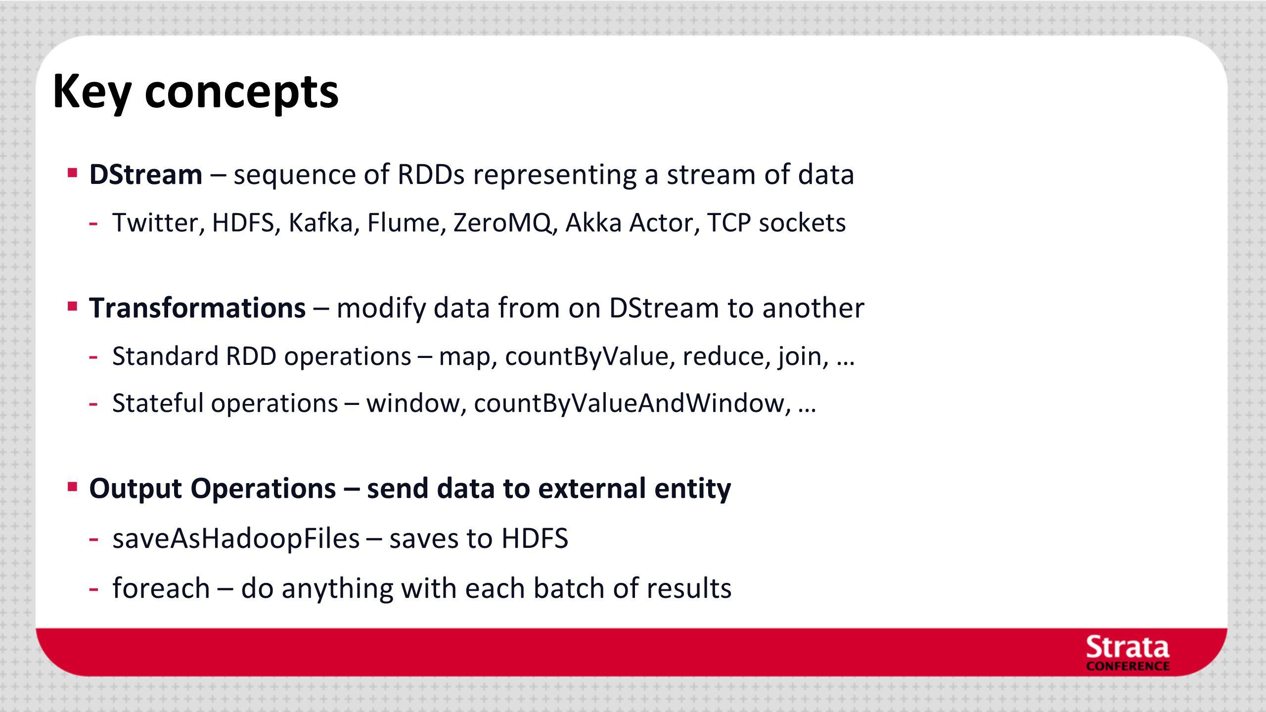 Key concepts DStream – sequence of RDDs representing a stream of data - Twitter, HDFS, Kafka, Flume, ZeroMQ, Akka Actor, TCP sockets Transformations –