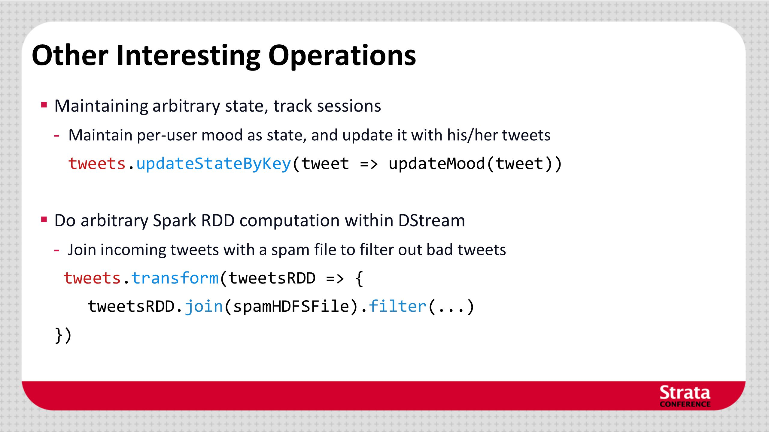 Other Interesting Operations Maintaining arbitrary state, track sessions - Maintain per-user mood as state, and update it with his/her tweets tweets.u