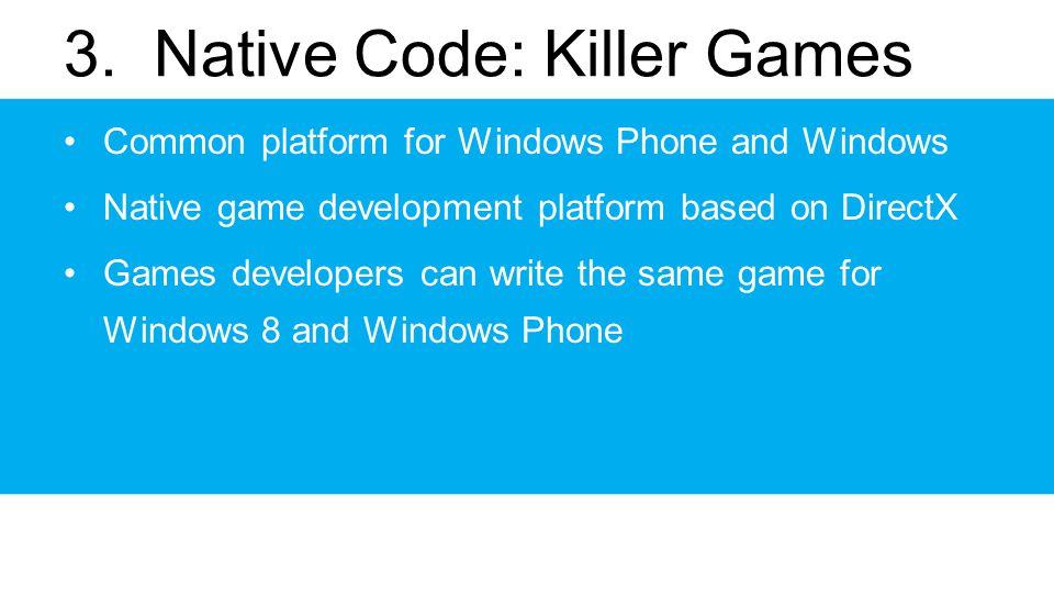 3. Native Code: Killer Games Common platform for Windows Phone and Windows Native game development platform based on DirectX Games developers can writ