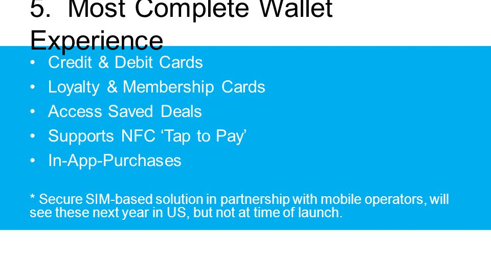 5. Most Complete Wallet Experience Credit & Debit Cards Loyalty & Membership Cards Access Saved Deals Supports NFC Tap to Pay In-App-Purchases * Secur