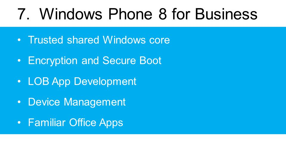 7. Windows Phone 8 for Business Trusted shared Windows core Encryption and Secure Boot LOB App Development Device Management Familiar Office Apps