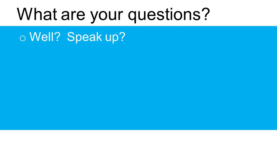 What are your questions? o Well? Speak up?