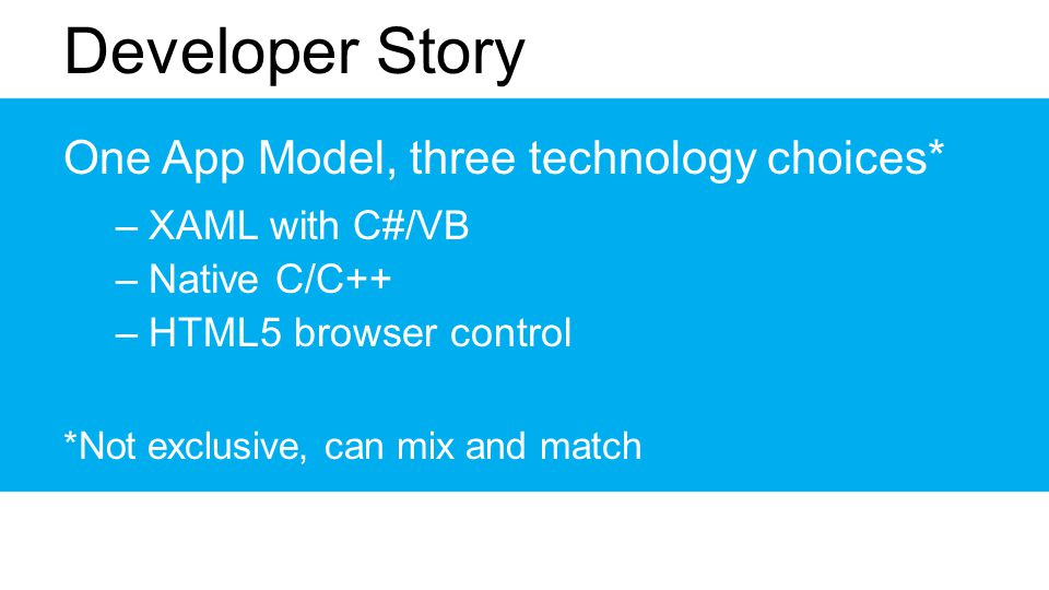 Developer Story One App Model, three technology choices* –XAML with C#/VB –Native C/C++ –HTML5 browser control *Not exclusive, can mix and match