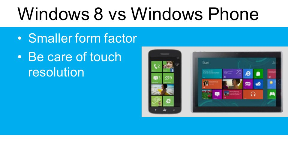 Windows 8 vs Windows Phone Smaller form factor Be care of touch resolution