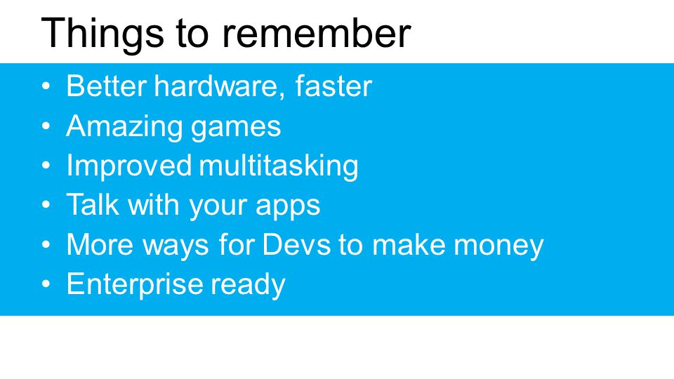 Things to remember Better hardware, faster Amazing games Improved multitasking Talk with your apps More ways for Devs to make money Enterprise ready