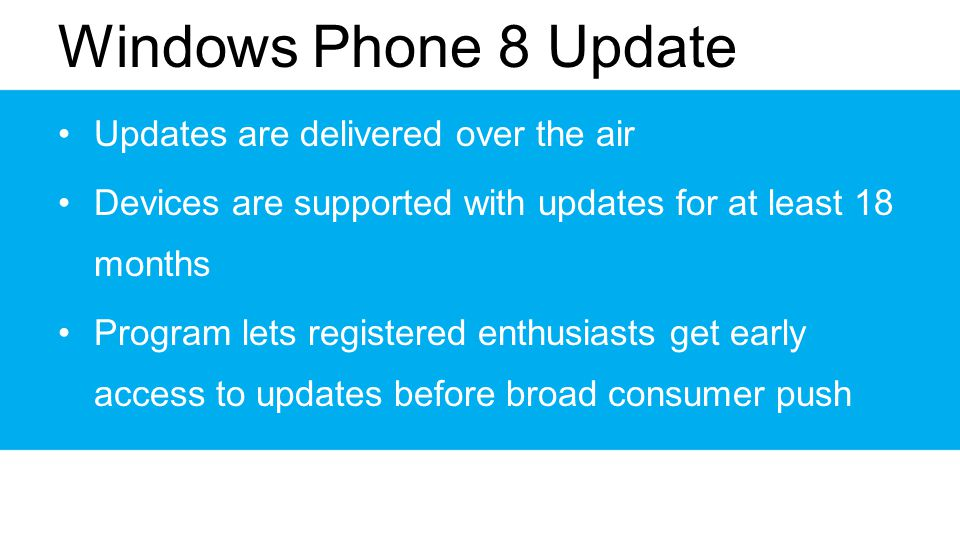 Windows Phone 8 Update Updates are delivered over the air Devices are supported with updates for at least 18 months Program lets registered enthusiasts get early access to updates before broad consumer push